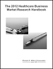 The 2012 Healthcare Business Market Research Handbook