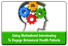 Behavioral Health Patient Engagement: Using Motivational Interviewing Techniques and Strategies To Improve Outcomes