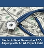 Medicaid Next Generation ACO: Aligning with An All-Payer Model, a 45-minute webinar on May 10th, 2018 at 1:30 pm Eastern