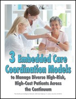 3 Embedded Care Coordination Models to Manage Diverse High-Risk, High-Cost Patients Across the Continuum