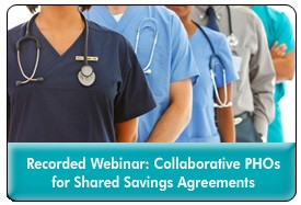Physician Hospital Organizations: Developing a Collaborative Structure for Shared Savings Agreements, a January 23, 2013 webinar, now available for replay