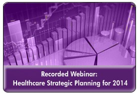 Healthcare Trends & Forecasts in 2014: A Strategic Planning Session, a 60 minute-webinar on October 30, 2013 webinar, now available for replay