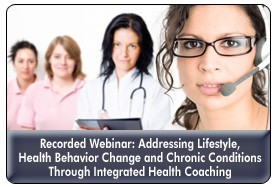 Integrated Health Coaching: The Next Generation in Health Behavior Change Management, a 45-minute webinar on September 20, 2012, now available for replay