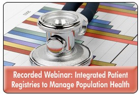 Managing Population Health with Integrated Registries and Effective Patient Touchpoints, a July 31, 2013 webinar, now available for replay