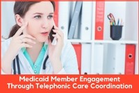 Medicaid Member Engagement: A Telephonic Care Coordination Relationship-Building Strategy, a 45-minute webinar on May 16th, available for replay