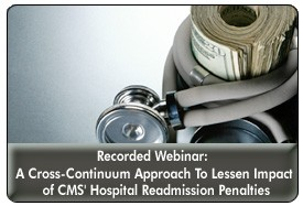 Readmission Penalties in 2013: A Cross-Continuum Approach To Lessen the Financial Impact, a November 14, 2012 webinar, now available for replay