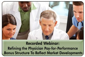 Physician Pay-for-Performance: Refining the Bonus Structure To Meet Market Realities, a 45-minute webinar on March 22, 2012, now available for replay