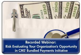 Evaluating CMS' Bundled Payment Initiative: Operational, Financial and Clinical Considerations, a 45-minute webinar on October 19th, 2011, Replay Available