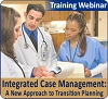 Integrated Case Management: A New Approach to Transition Planning, a 45-minute webinar on August 10, 2017, now available for replay