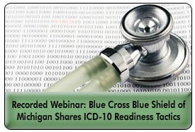 Mapping the Way to ICD-10 Readiness: Blue Cross Blue Shield of Michigan's Approach, a 45-minute webinar on January 18, 2012 now available for replay