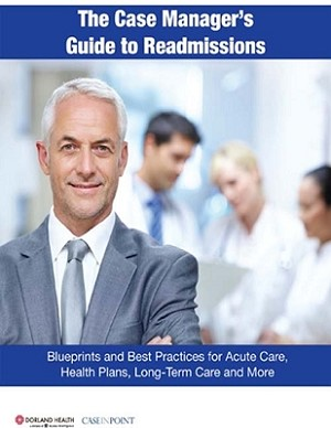 The Case Manager's Guide to Readmissions: Blueprints and Best Practices for Acute Care, Health Plans, Long-Term Care & More