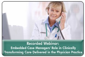 The Role of Embedded Case Managers in Clinical Transformation, a 60-minute webinar on September 20th, 2011, now available for replay