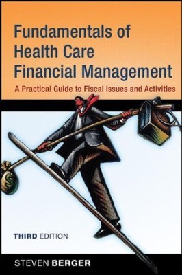 Fundamentals of Health Care Financial Management: A Practical Guide to Fiscal Issues and Activities, 3rd Edition