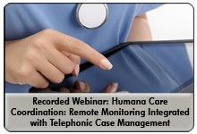 Integrating Mobile Health Remote Patient Monitoring with Telephonic Care Management for Improved Care Coordination Results, a 45-minute webinar on March 19, 2014, now available for replay