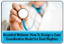 Moving Beyond the Medical Care Coordination Model for Dual Eligibles, a 45-minute webinar on March 12, 2014, now available for replay